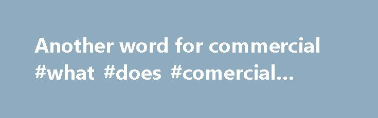 Another word for commercial #what #does #comercial #mean http://commercial.remmont.com/another-word-for-commercial-what-does-comercial-mean/  #commercial words dictionary # Sentence Examples Then I got smart and checked all non-commercial vehicles. In addition to the storage buildings, he owns an insurance agency, a bank and a bunch of commercial real estate. He helped to arrange the marriage between Henry's son, Arthur, and Catherine of Aragon; he went to Scotland with Richard […]