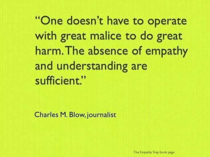 One doesn't have to operate with great malice to do great harm. The absence of empathy and understanding are sufficient.