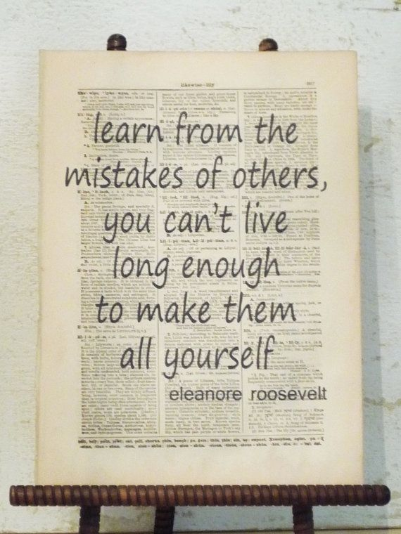 """Learn from the mistakes of others, you can't live long enough to make them all yourself."" ~Eleanor Roosevelt"