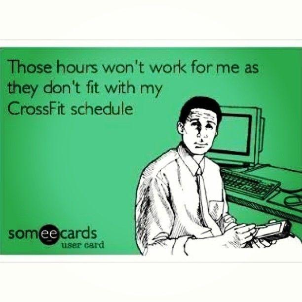 Yep, so true! Any job i have must work around my crossfit schedule :)