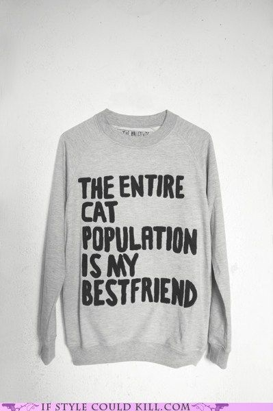 was this made for me?: Cat Sweatshirt, Crazy Cat Ladies, Cat Population, Crazy Cats, Bestfriends, Catladi, Entir Cat, Cat Sweaters, Crazy Cat Lady