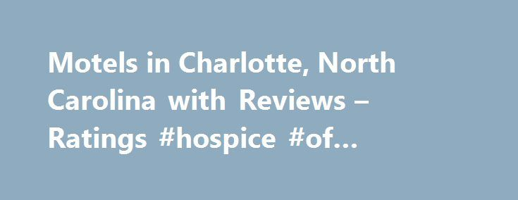 Motels in Charlotte, North Carolina with Reviews – Ratings #hospice #of #southwest #ohio http://hotel.remmont.com/motels-in-charlotte-north-carolina-with-reviews-ratings-hospice-of-southwest-ohio/  #motels in charlotte nc # Charlotte Motels Holiday Inn Express 1. Extended Stay America Charlotte – Tyvola Rd. 6035 Nations Ford Rd, Charlotte, NC 5.09 mi Motels, Hotels, Lodging, Corporate Lodging, Hotels-Apartment 2. Holiday Inn CHARLOTTE-CENTER CITY 230 N College St, Charlotte, NC 0.15 mi…