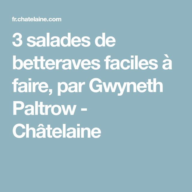 3 salades de betteraves faciles à faire, par Gwyneth Paltrow - Châtelaine