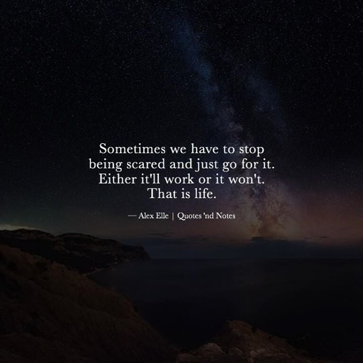 Sometimes we have to stop being scared and just go for it. Either it'll work or it won't. That is life. Alex Elle via (http://ift.tt/2gqvKMJ)