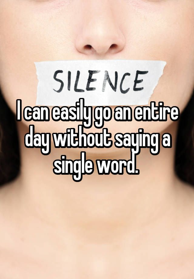 """I can easily go an entire day without saying a single word. """
