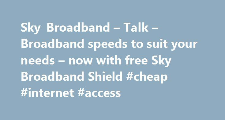 Sky Broadband – Talk – Broadband speeds to suit your needs – now with free Sky Broadband Shield #cheap #internet #access http://broadband.nef2.com/sky-broadband-talk-broadband-speeds-to-suit-your-needs-now-with-free-sky-broadband-shield-cheap-internet-access/  #broadband ireland # Sky Broadband, Fibre & Talk Here's the legal bit 10 a month Box Sets: HD package for 10 per month for 12 months. The then current price applies after the offer period. See sky.ie/talkboxsets for comparison details…