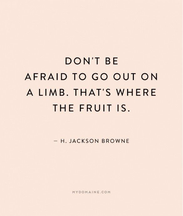 """Don't be afraid to go out on a limb. That's where the fruit it."" - H. Jackson Browne"