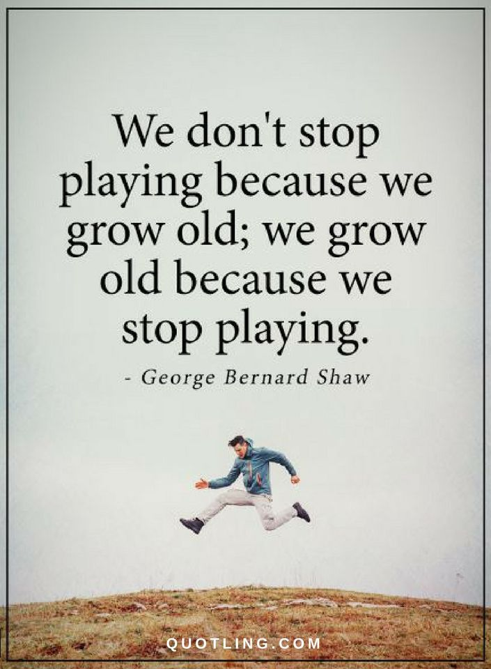 Famous Quotes we don't stop playing because we grow old; we grow old because we stop playing.