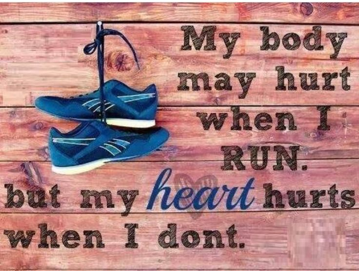 """My body may hurt when I run, but my heart hurts when I don't."""