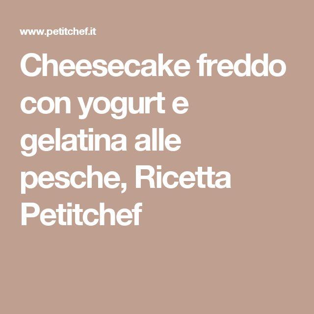 Cheesecake freddo con yogurt e gelatina alle pesche, Ricetta Petitchef