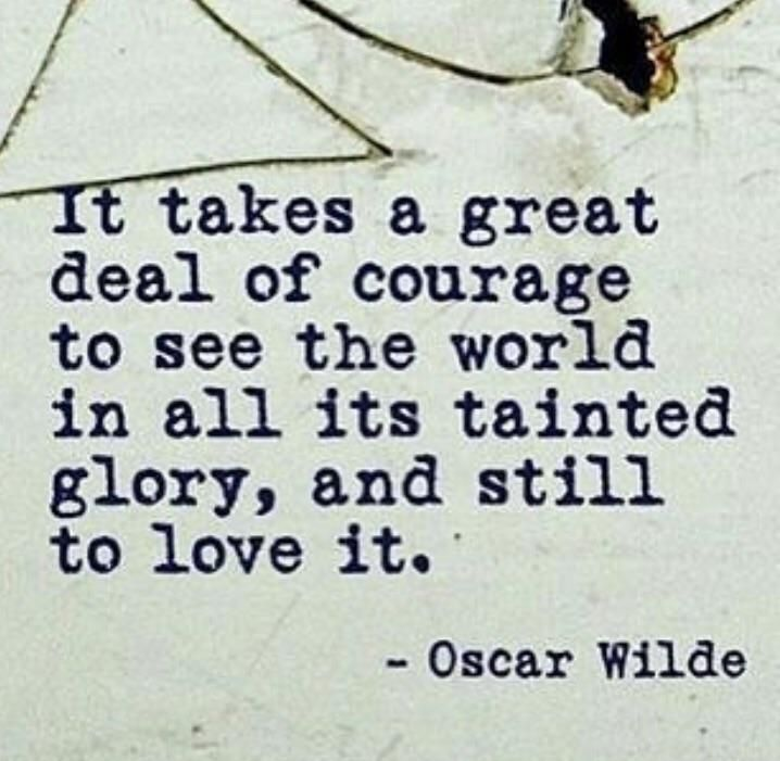 It takes a great deal of courage to see the world in all its tainted glory, and still love it. – Oscar Wilde thedailyquotes.com