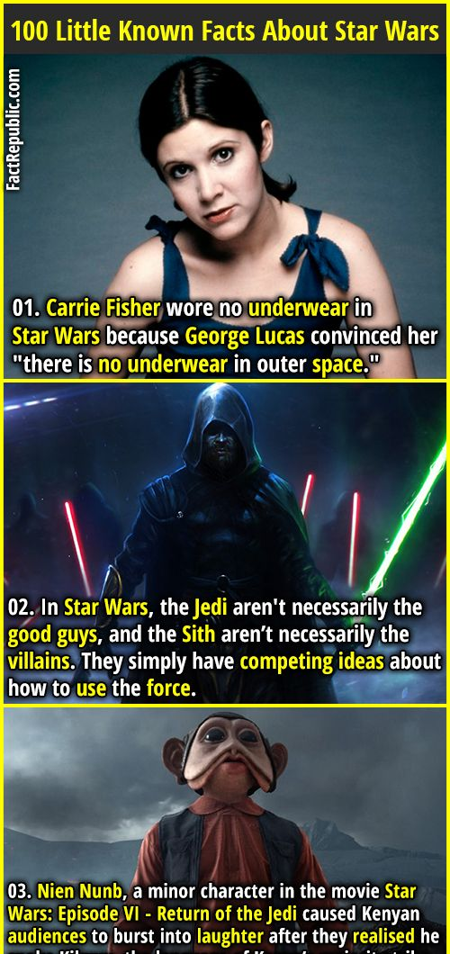 "1. Carrie Fisher wore no underwear in Star Wars because George Lucas convinced her ""there is no underwear in outer space."" 2. In Star Wars, the Jedi aren't necessarily the good guys, and the Sith aren't necessarily the villains. They simply have competing ideas about how to use the force."