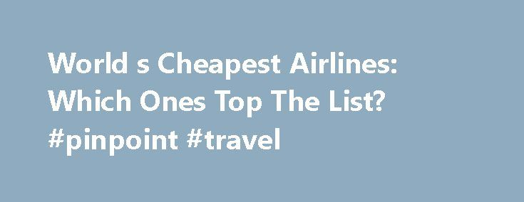 World s Cheapest Airlines: Which Ones Top The List? #pinpoint #travel http://travel.remmont.com/world-s-cheapest-airlines-which-ones-top-the-list-pinpoint-travel/  #what are the cheapest airlines # World's Cheapest Airlines: Which Ones Top The List? Oct 21, 2013 | Updated Oct 21, 2013 According to some research conducted by WhichAirline.com. Ryanair is actually only the fourth cheapest airline in the world. So which airlines will fly you for the least amount of money? When flying a […]The…