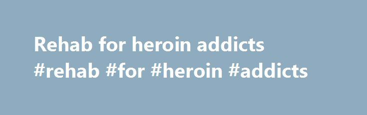 Rehab for heroin addicts #rehab #for #heroin #addicts http://renta.nef2.com/rehab-for-heroin-addicts-rehab-for-heroin-addicts/  # Home › Heroin Call 800-481-6320 to speak with an alcohol or drug abuse counselor. Heroin and Heroin Addiction Heroin is an opioid drug that is synthesized from morphine. Because heroin is an opioid and it is strongly physically addictive, it has a high potential for abuse, and heroin addiction is one of the most common types of drug addiction worldwide. Heroin…