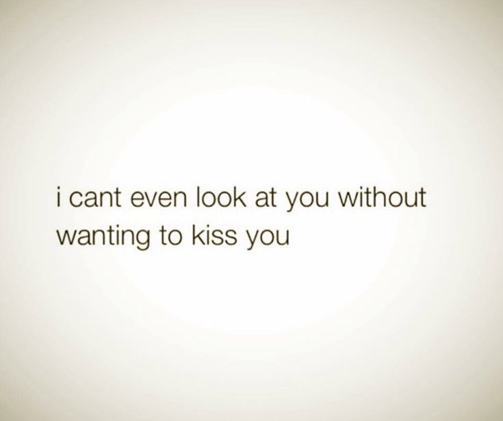 I can't even look at you without wanting to kiss you