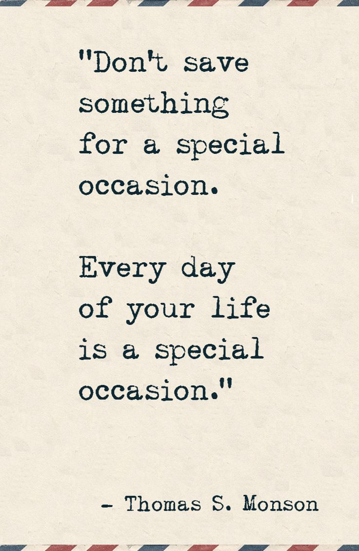 "Why I stopped saving things for special occasions.  ""Don't save something for a special occasion. Every day of your life is a special occasion."""