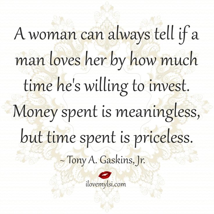 A woman can always tell if a man loves her by how much time he's willing to invest.  Money spent is meaningless, but time spent is priceless. ~ Tony A. Gaskins, Jr. Drop by and see us on our Facebook page, too! https://www.facebook.com/LoveSexIntelligence