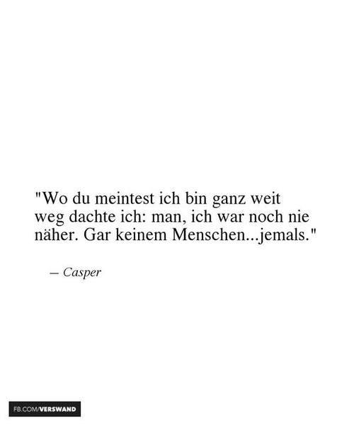 'Wo du meintest, ich bin ganz weit weg, dachte ich: man, ich war noch nie näher. Gar keinem Menschen...jemals.' - Casper ~