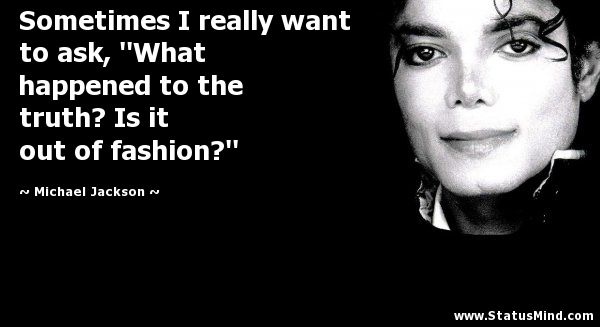 "Sometimes I really want to ask, ""What happened to the truth? Is it out of fashion?"" - Michael Jackson Quotes - StatusMind.com"
