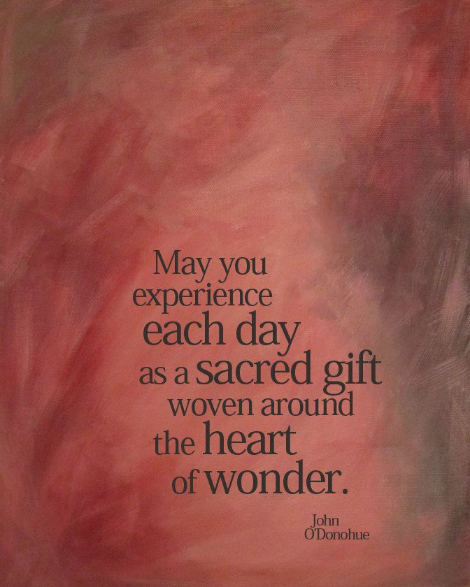May you experience each day as a sacred gift woven around the heart of wonder.Red Pink, Beautiful Thoughts, John O'Donohue Quotes, Brown John, Wonder Prints, Experiments, Heartfelt Thoughts, Sacred Gift, Gift Woven