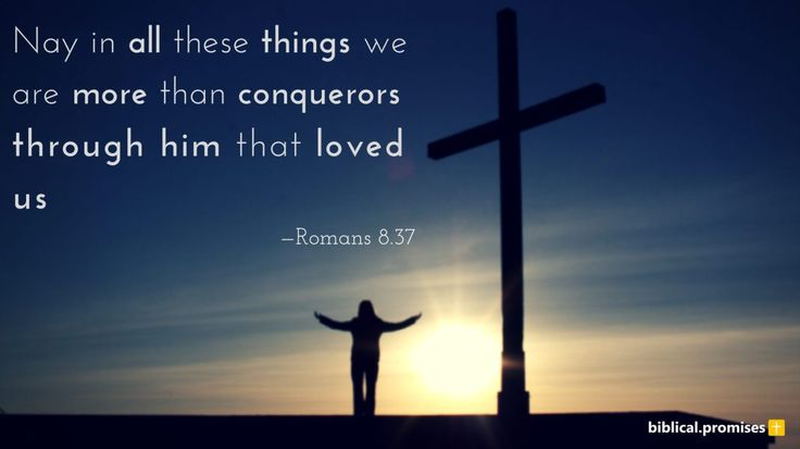 """Nay, in all these things we are more than conquerors through him that loved us."" —Romans 8.37 KJV"