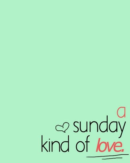 Good morning handsome.  Love you.  - hope u have a funtastic day.  Your a sexy cook by the way.  ;)    -    A Sunday Kind of Love. Covered by Etta James 1961