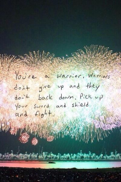 You're a warrior, warriors don't give up and they don't back down. Pick up your sword and shield and fight.