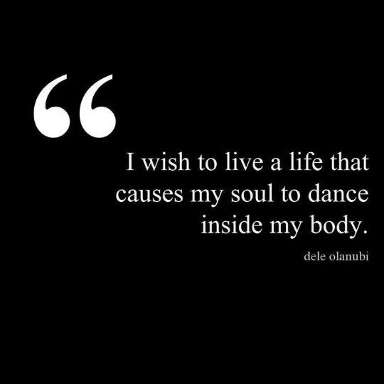 I wish to live a life that causes my soul to dance inside my body.