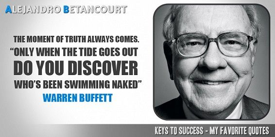 The moment of the truth always comes. Only when the tide goes out do you discover who's been swimming naked