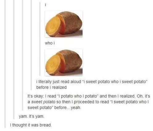 I said I potato who i potato and then i did the same with sweet potato