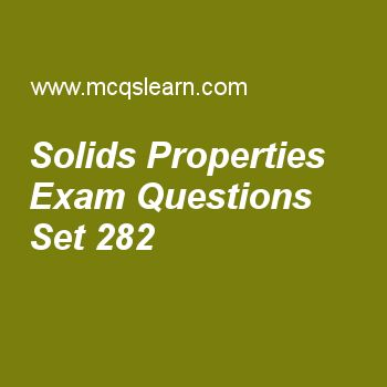 Practice test on solids properties, chemistry quiz 282 online. Free chemistry exam's questions and answers to learn solids properties test with answers. Practice online quiz to test knowledge on solids properties, liquid crystals, vapor pressure, ideality deviations, van der waals equation worksheets. Free solids properties test has multiple choice questions set as definite shape is a chrachterization of, answer key with choices as solids, liquids, gases and plasma to test study skills..