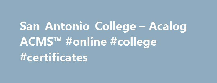San Antonio College – Acalog ACMS™ #online #college #certificates http://philadelphia.nef2.com/san-antonio-college-acalog-acms-online-college-certificates/  # San Antonio College Schedule/Catalog 2015-2016 Welcome to San Antonio College s Schedule and 2015-2016 Catalog San Antonio College welcomes you to our academic publications online. The Catalog provides detailed information about all aspects of the academic experience at San Antonio College. All references to Alamo Colleges in the…
