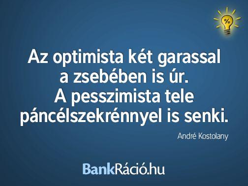 Az optimista két garassal a zsebében is úr. A pesszimista tele páncélszekrénnyel is senki. - André Kostolany, www.bankracio.hu idézet