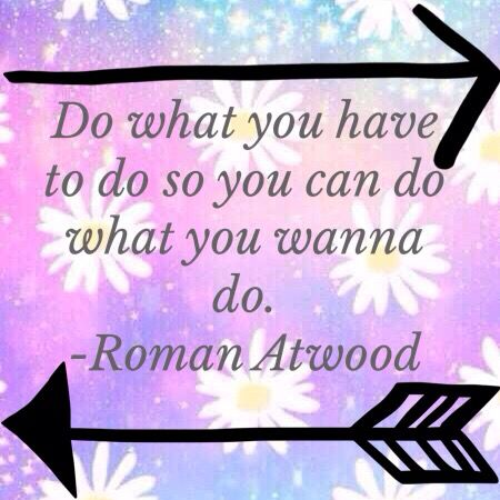 Do what you have to do so you can do what you wanna do. -Roman Atwood