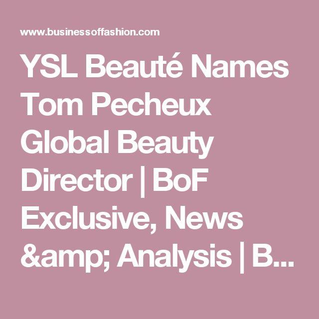 YSL Beauté Names Tom Pecheux Global Beauty Director | BoF Exclusive, News & Analysis | BoF