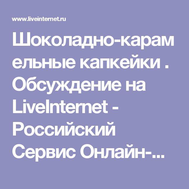 Шоколадно-карамельные капкейки . Обсуждение на LiveInternet - Российский Сервис Онлайн-Дневников