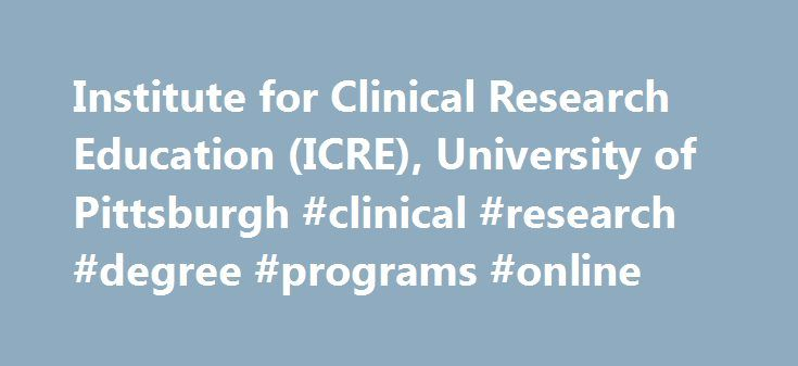 Institute for Clinical Research Education (ICRE), University of Pittsburgh #clinical #research #degree #programs #online http://tulsa.remmont.com/institute-for-clinical-research-education-icre-university-of-pittsburgh-clinical-research-degree-programs-online/  # The Institute for Clinical Research Education The Institute for Clinical Research Education (ICRE) is the home for the University of Pittsburgh's premier clinical and translational research training programs as well as the home for…