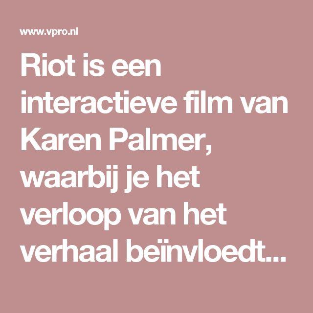 Riotis een interactieve film van Karen Palmer, waarbij je het verloop van het verhaal beïnvloedt met jegezichtsuitdrukking. Je staat in een kamer en kijkt naar het scherm. De camera filmt je gezicht en gezichtsherkenning- en neurogamingsoftware vertalen je emoties en op basis daarvan wordt bepaald hoe het verhaal verder gaat.  Riot gaat over een fictieve protestmars: je moet er achter komen in het verhaal of je een eventuele echte opstand aan zou kunnen of dat je daar niet geschikt voor…