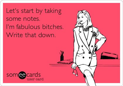 Let's start by taking some notes. I'm fabulous bitches. Write that down.