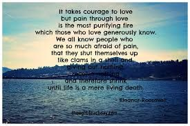 Image result for It takes courage to love, but pain through love is the purifying fire which those who love generously know. We all know people who are so much afraid of pain that they shut themselves up like clams in a shell and, giving out nothing, receive nothing and therefore shrink until life is a mere living death.""
