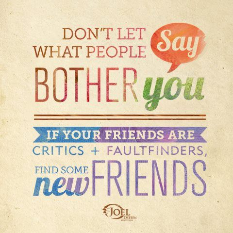 """Don't let what people say bother you. If your friends are critics  faultfinders, find some new friends""  -Joel Osteen"