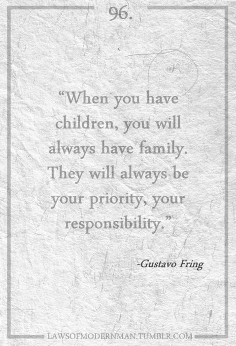 """One of My Favorite Quotes -  """"When you have children, you always have family.  They will always be your priority, your responsibility... and a man, a man provides. He does it even when he's not appreciated or respected or even loved.  He simply bears up and he does it.  Because he's a man."""" ~ Gus Fring - Breaking Bad"""
