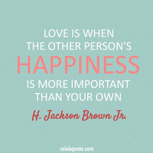 """""""Love is when the other person's happiness is more important than your own."""" ~ H. Jackson Brown Jr."""