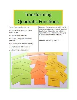 Transforming Quadratic Functions: Translating/Shifts, Vertical stretch or compression and reflection over the x-axis.There are two parts to this lesson.  First there is an overview of how a, h, and k relate to transforming the parent quadratic function in vertex form, followed by several practice problems on the worksheet.