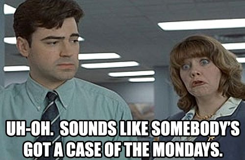 """Sounds like somebody's got a case of the Mondays."" -- Office Space. nah man, shit I believed you'd get beat for saying something like that"" -_______-"