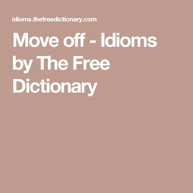Move off - Idioms by The Free Dictionary