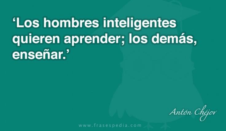 Los hombres inteligentes quieren aprender; los demás enseñar.