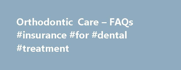 Orthodontic Care – FAQs #insurance #for #dental #treatment  #insurance for dental treatment # Orthodontic Care FAQs Do I need a referral to see an orthodontist? No. You do n http://getfreecharcoaltoothpaste.tumblr.com