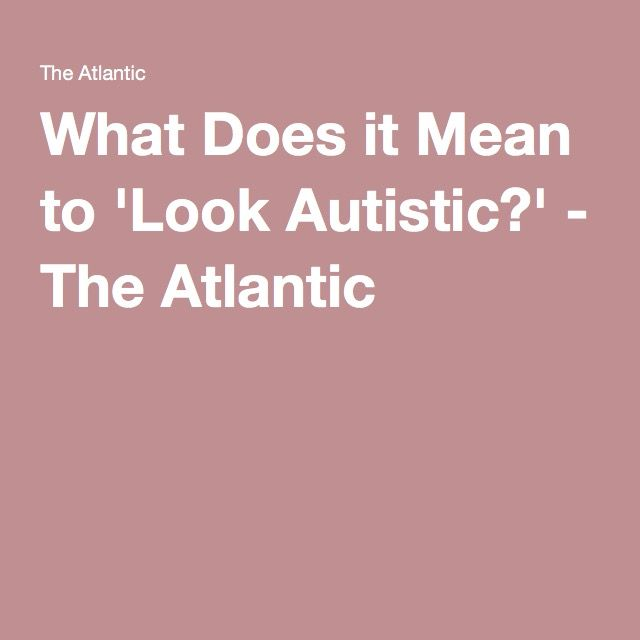 What Does it Mean to 'Look Autistic?' - The Atlantic