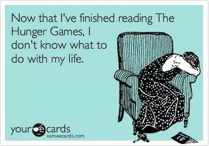 Now that Ive finished reading The Hunger Games, I dont know what to do with my life. http://media-cache5.pinterest.com/upload/269301252687964560_85dZ1RtJ_f.jpg SheridanConklin just cause